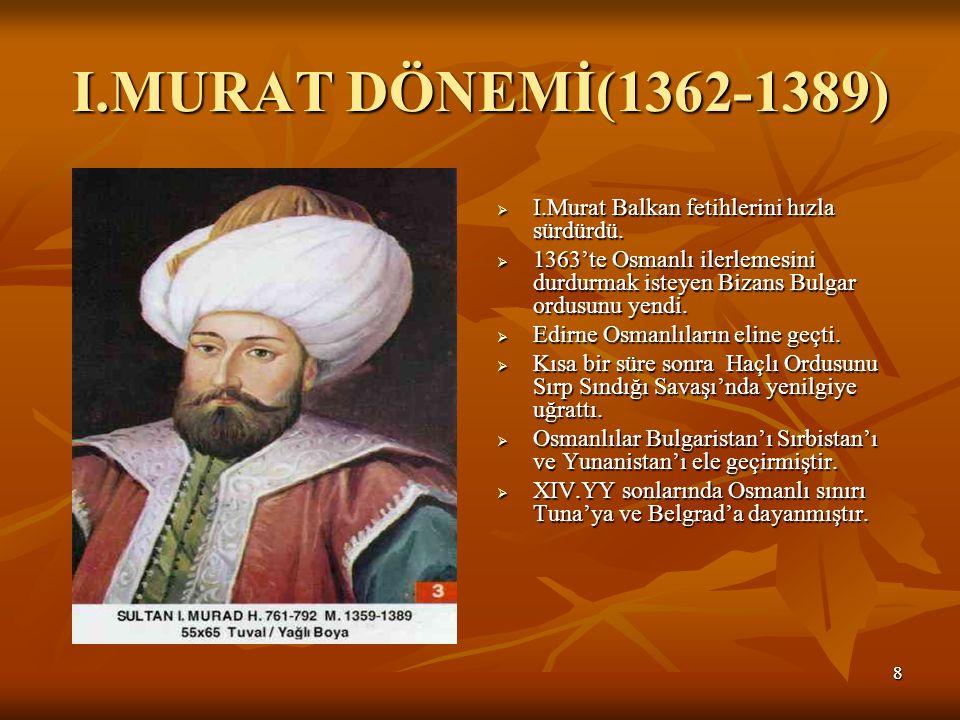 I.MURAT DÖNEMİ(1362-1389) I.Murat Balkan fetihlerini hızla sürdürdü.
