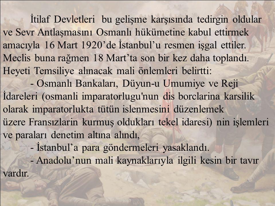 İtilaf Devletleri bu gelişme karşısında tedirgin oldular ve Sevr Antlaşmasını Osmanlı hükümetine kabul ettirmek amacıyla 16 Mart 1920'de İstanbul'u resmen işgal ettiler. Meclis buna rağmen 18 Mart'ta son bir kez daha toplandı. Heyeti Temsiliye alınacak mali önlemleri belirtti:
