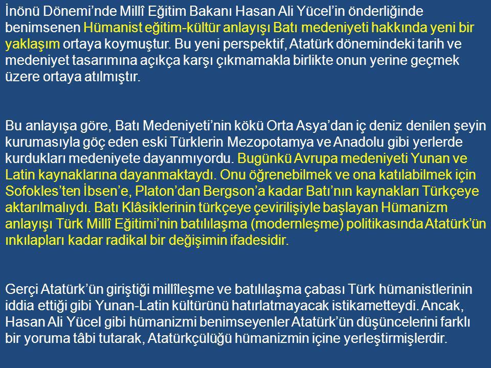 İnönü Dönemi'nde Millî Eğitim Bakanı Hasan Ali Yücel'in önderliğinde benimsenen Hümanist eğitim-kültür anlayışı Batı medeniyeti hakkında yeni bir yaklaşım ortaya koymuştur. Bu yeni perspektif, Atatürk dönemindeki tarih ve medeniyet tasarımına açıkça karşı çıkmamakla birlikte onun yerine geçmek üzere ortaya atılmıştır.