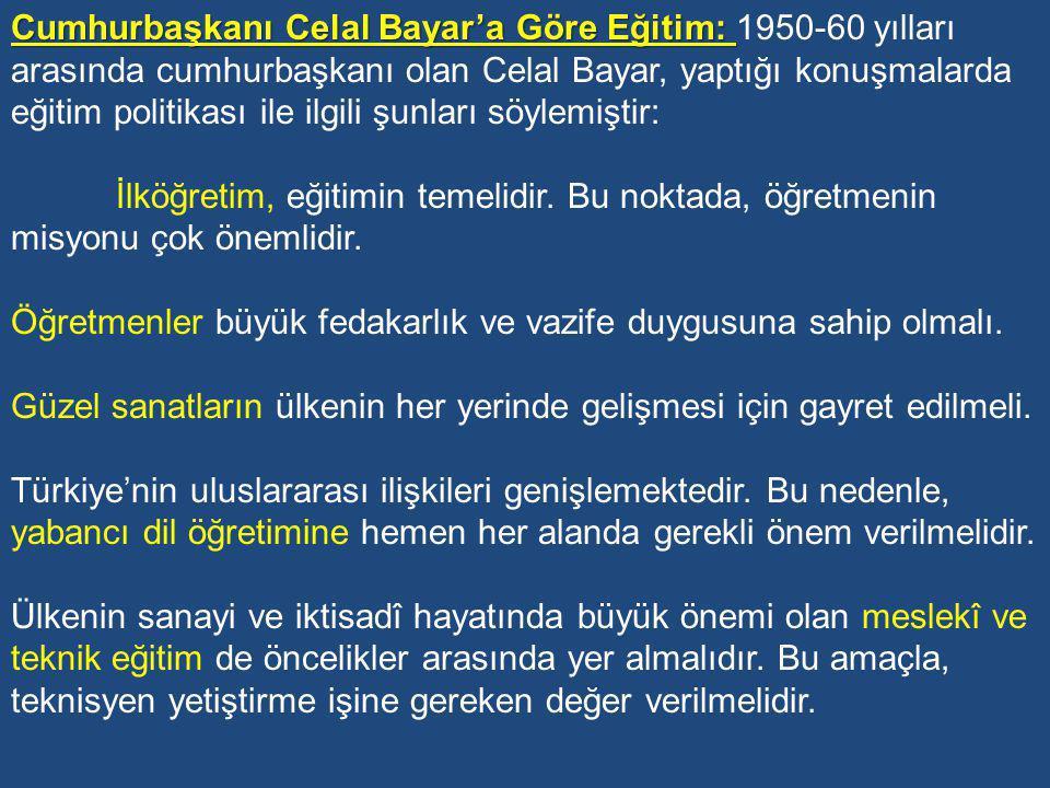 Cumhurbaşkanı Celal Bayar'a Göre Eğitim: 1950-60 yılları arasında cumhurbaşkanı olan Celal Bayar, yaptığı konuşmalarda eğitim politikası ile ilgili şunları söylemiştir: