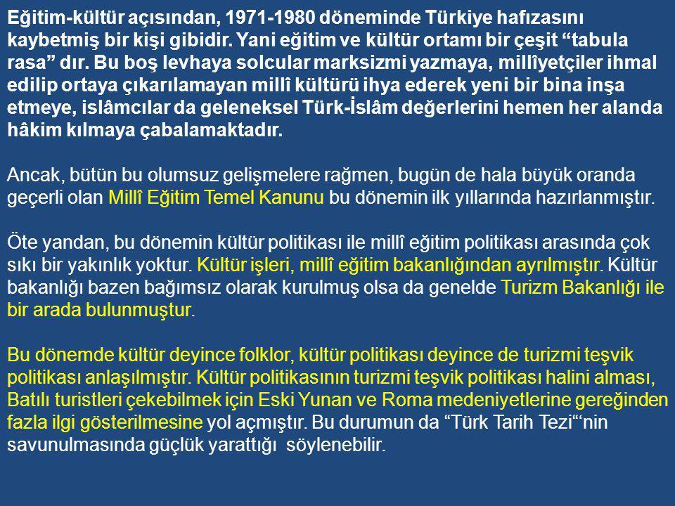 Eğitim-kültür açısından, 1971-1980 döneminde Türkiye hafızasını kaybetmiş bir kişi gibidir. Yani eğitim ve kültür ortamı bir çeşit tabula rasa dır. Bu boş levhaya solcular marksizmi yazmaya, millîyetçiler ihmal edilip ortaya çıkarılamayan millî kültürü ihya ederek yeni bir bina inşa etmeye, islâmcılar da geleneksel Türk-İslâm değerlerini hemen her alanda hâkim kılmaya çabalamaktadır.