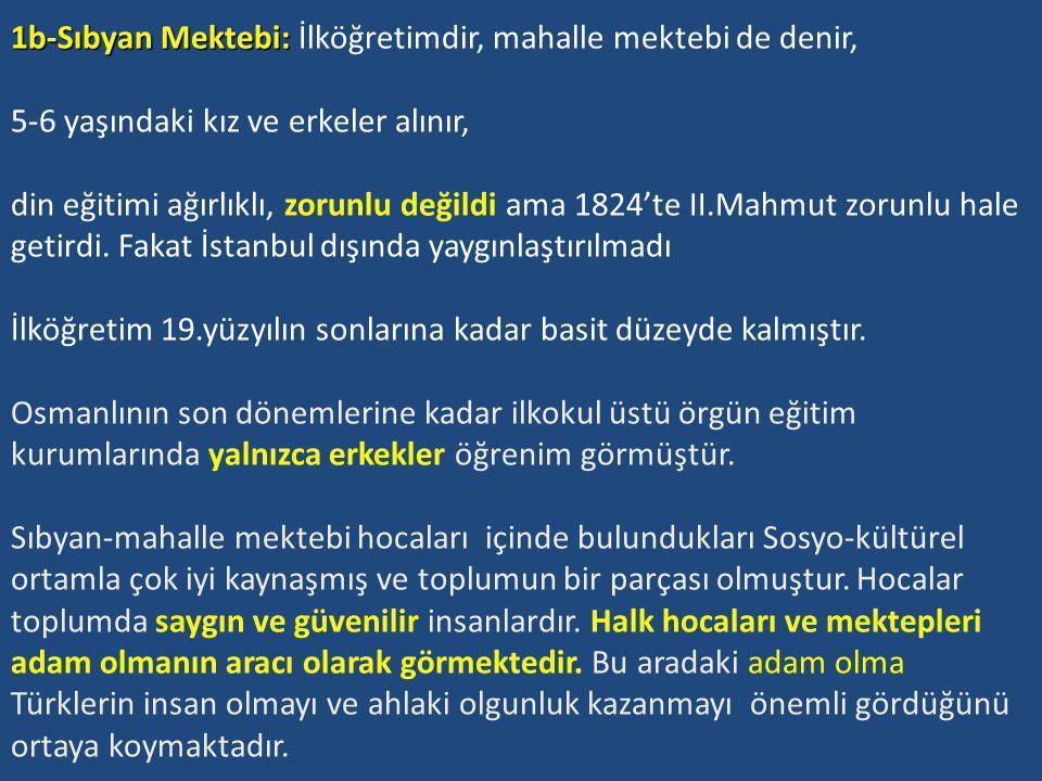 1b-Sıbyan Mektebi: İlköğretimdir, mahalle mektebi de denir, 5-6 yaşındaki kız ve erkeler alınır, din eğitimi ağırlıklı, zorunlu değildi ama 1824'te II.Mahmut zorunlu hale getirdi.