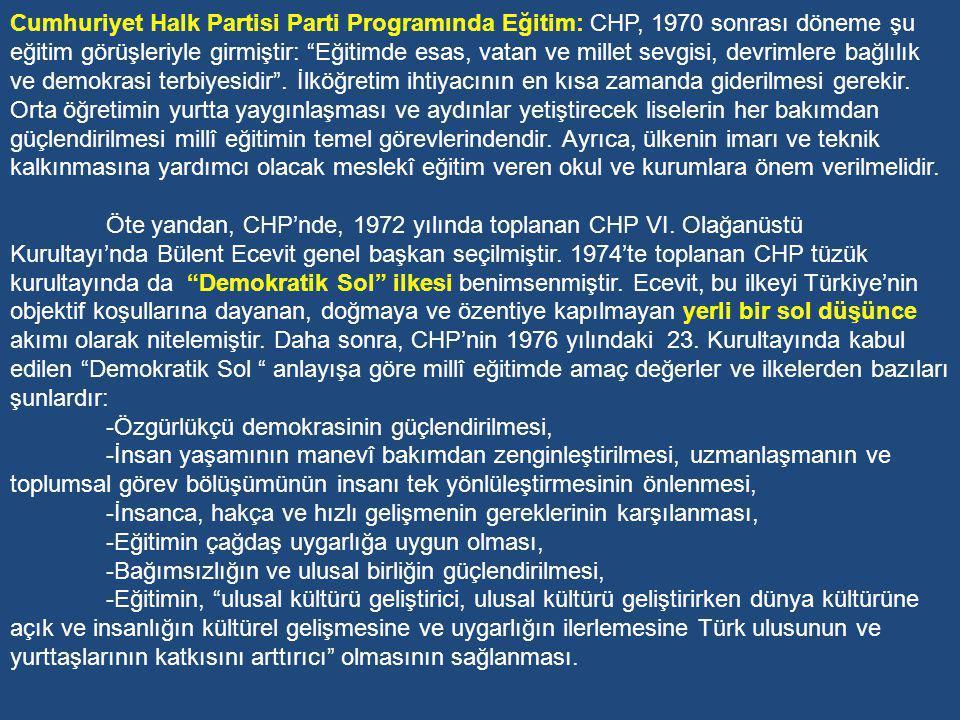 Cumhuriyet Halk Partisi Parti Programında Eğitim: CHP, 1970 sonrası döneme şu eğitim görüşleriyle girmiştir: Eğitimde esas, vatan ve millet sevgisi, devrimlere bağlılık ve demokrasi terbiyesidir . İlköğretim ihtiyacının en kısa zamanda giderilmesi gerekir. Orta öğretimin yurtta yaygınlaşması ve aydınlar yetiştirecek liselerin her bakımdan güçlendirilmesi millî eğitimin temel görevlerindendir. Ayrıca, ülkenin imarı ve teknik kalkınmasına yardımcı olacak meslekî eğitim veren okul ve kurumlara önem verilmelidir.