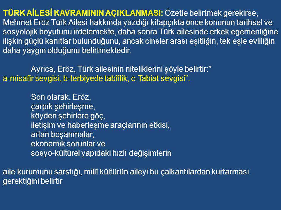 TÜRK AİLESİ KAVRAMININ AÇIKLANMASI: Özetle belirtmek gerekirse, Mehmet Eröz Türk Ailesi hakkında yazdığı kitapçıkta önce konunun tarihsel ve sosyolojik boyutunu irdelemekte, daha sonra Türk ailesinde erkek egemenliğine ilişkin güçlü kanıtlar bulunduğunu, ancak cinsler arası eşitliğin, tek eşle evliliğin daha yaygın olduğunu belirtmektedir.