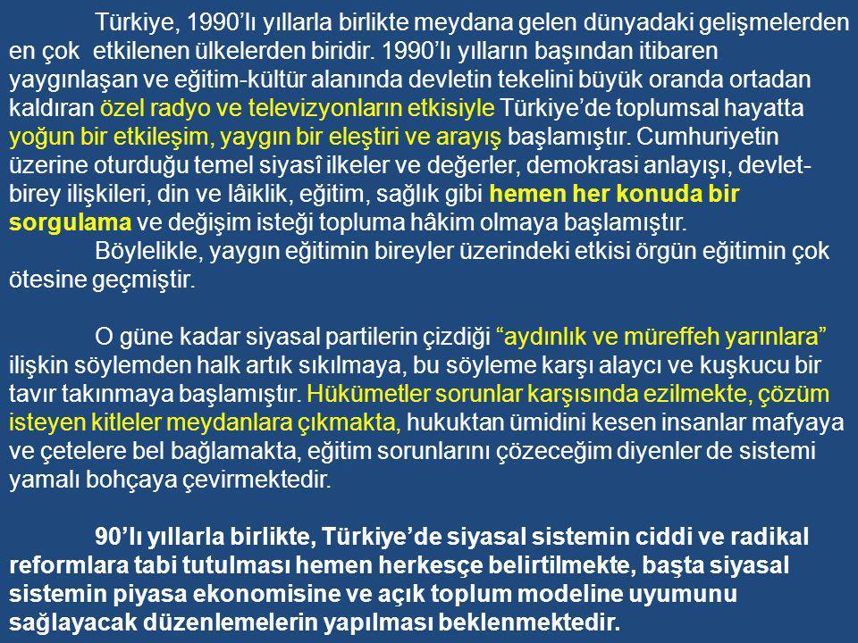 Türkiye, 1990'lı yıllarla birlikte meydana gelen dünyadaki gelişmelerden en çok etkilenen ülkelerden biridir. 1990'lı yılların başından itibaren yaygınlaşan ve eğitim-kültür alanında devletin tekelini büyük oranda ortadan kaldıran özel radyo ve televizyonların etkisiyle Türkiye'de toplumsal hayatta yoğun bir etkileşim, yaygın bir eleştiri ve arayış başlamıştır. Cumhuriyetin üzerine oturduğu temel siyasî ilkeler ve değerler, demokrasi anlayışı, devlet-birey ilişkileri, din ve lâiklik, eğitim, sağlık gibi hemen her konuda bir sorgulama ve değişim isteği topluma hâkim olmaya başlamıştır.