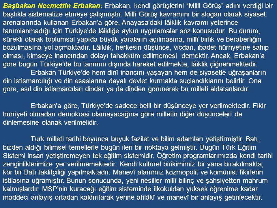 Başbakan Necmettin Erbakan: Erbakan, kendi görüşlerini Milli Görüş adını verdiği bir başlıkla sistematize etmeye çalışmıştır. Millî Görüş kavramını bir slogan olarak siyaset arenalarında kullanan Erbakan'a göre, Anayasa'daki lâiklik kavramı yeterince tanımlanmadığı için Türkiye'de lâikliğe aykırı uygulamalar söz konusudur. Bu durum, sürekli olarak toplumsal yapıda büyük yaraların açılmasına, millî birlik ve beraberliğin bozulmasına yol açmaktadır. Lâiklik, herkesin düşünce, vicdan, ibadet hürriyetine sahip olması, kimseye inancından dolayı tahakküm edilmemesi demektir. Ancak, Erbakan'a göre bugün Türkiye'de bu tanımın dışında hareket edilmekte, lâiklik çiğnenmektedir.
