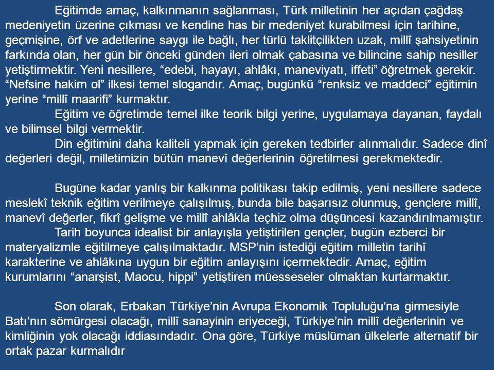 Eğitimde amaç, kalkınmanın sağlanması, Türk milletinin her açıdan çağdaş medeniyetin üzerine çıkması ve kendine has bir medeniyet kurabilmesi için tarihine, geçmişine, örf ve adetlerine saygı ile bağlı, her türlü taklitçilikten uzak, millî şahsiyetinin farkında olan, her gün bir önceki günden ileri olmak çabasına ve bilincine sahip nesiller yetiştirmektir. Yeni nesillere, edebi, hayayı, ahlâkı, maneviyatı, iffeti öğretmek gerekir. Nefsine hakim ol ilkesi temel slogandır. Amaç, bugünkü renksiz ve maddeci eğitimin yerine millî maarifi kurmaktır.