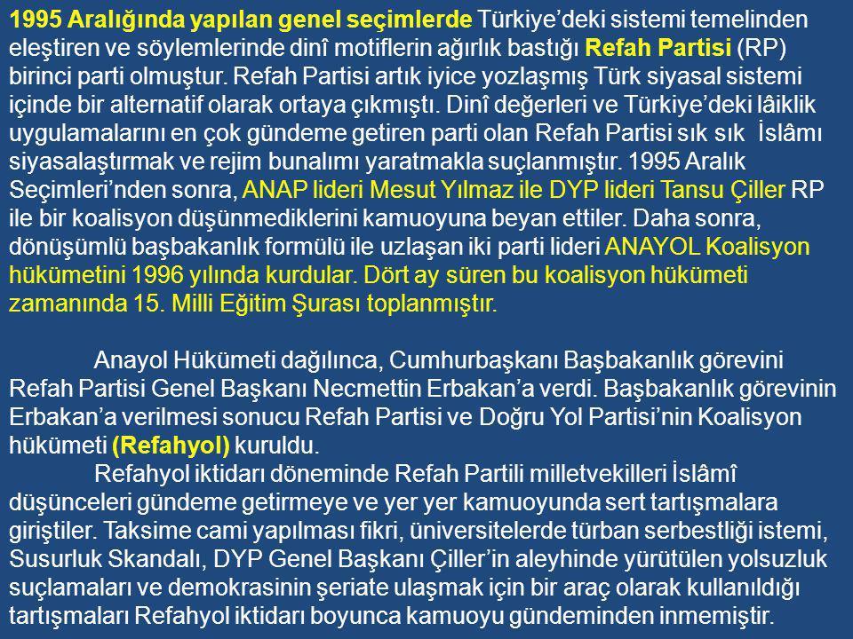 1995 Aralığında yapılan genel seçimlerde Türkiye'deki sistemi temelinden eleştiren ve söylemlerinde dinî motiflerin ağırlık bastığı Refah Partisi (RP) birinci parti olmuştur. Refah Partisi artık iyice yozlaşmış Türk siyasal sistemi içinde bir alternatif olarak ortaya çıkmıştı. Dinî değerleri ve Türkiye'deki lâiklik uygulamalarını en çok gündeme getiren parti olan Refah Partisi sık sık İslâmı siyasalaştırmak ve rejim bunalımı yaratmakla suçlanmıştır. 1995 Aralık Seçimleri'nden sonra, ANAP lideri Mesut Yılmaz ile DYP lideri Tansu Çiller RP ile bir koalisyon düşünmediklerini kamuoyuna beyan ettiler. Daha sonra, dönüşümlü başbakanlık formülü ile uzlaşan iki parti lideri ANAYOL Koalisyon hükümetini 1996 yılında kurdular. Dört ay süren bu koalisyon hükümeti zamanında 15. Milli Eğitim Şurası toplanmıştır.