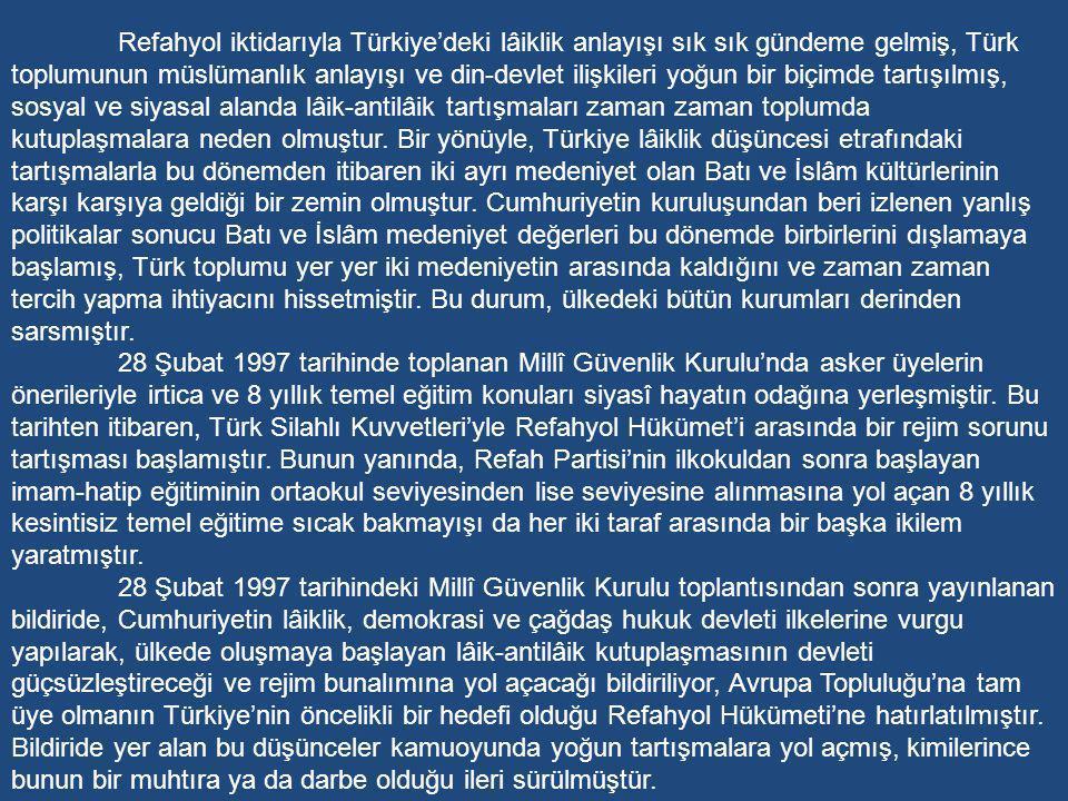 Refahyol iktidarıyla Türkiye'deki lâiklik anlayışı sık sık gündeme gelmiş, Türk toplumunun müslümanlık anlayışı ve din-devlet ilişkileri yoğun bir biçimde tartışılmış, sosyal ve siyasal alanda lâik-antilâik tartışmaları zaman zaman toplumda kutuplaşmalara neden olmuştur. Bir yönüyle, Türkiye lâiklik düşüncesi etrafındaki tartışmalarla bu dönemden itibaren iki ayrı medeniyet olan Batı ve İslâm kültürlerinin karşı karşıya geldiği bir zemin olmuştur. Cumhuriyetin kuruluşundan beri izlenen yanlış politikalar sonucu Batı ve İslâm medeniyet değerleri bu dönemde birbirlerini dışlamaya başlamış, Türk toplumu yer yer iki medeniyetin arasında kaldığını ve zaman zaman tercih yapma ihtiyacını hissetmiştir. Bu durum, ülkedeki bütün kurumları derinden sarsmıştır.