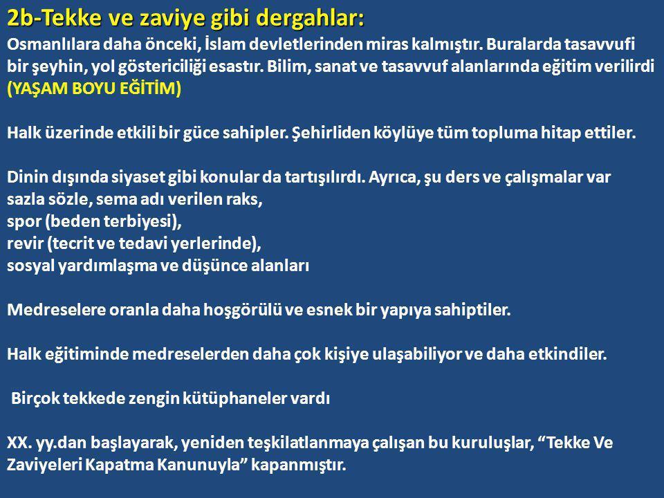 2b-Tekke ve zaviye gibi dergahlar: Osmanlılara daha önceki, İslam devletlerinden miras kalmıştır.