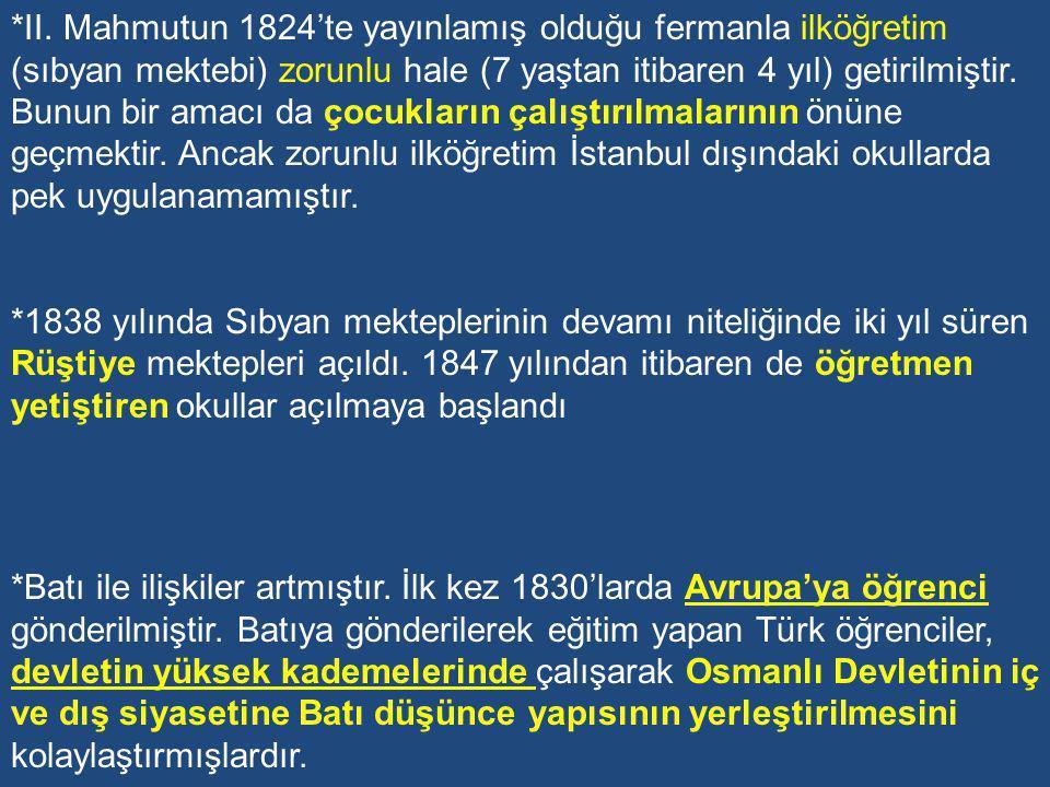 *II. Mahmutun 1824'te yayınlamış olduğu fermanla ilköğretim (sıbyan mektebi) zorunlu hale (7 yaştan itibaren 4 yıl) getirilmiştir. Bunun bir amacı da çocukların çalıştırılmalarının önüne geçmektir. Ancak zorunlu ilköğretim İstanbul dışındaki okullarda pek uygulanamamıştır.