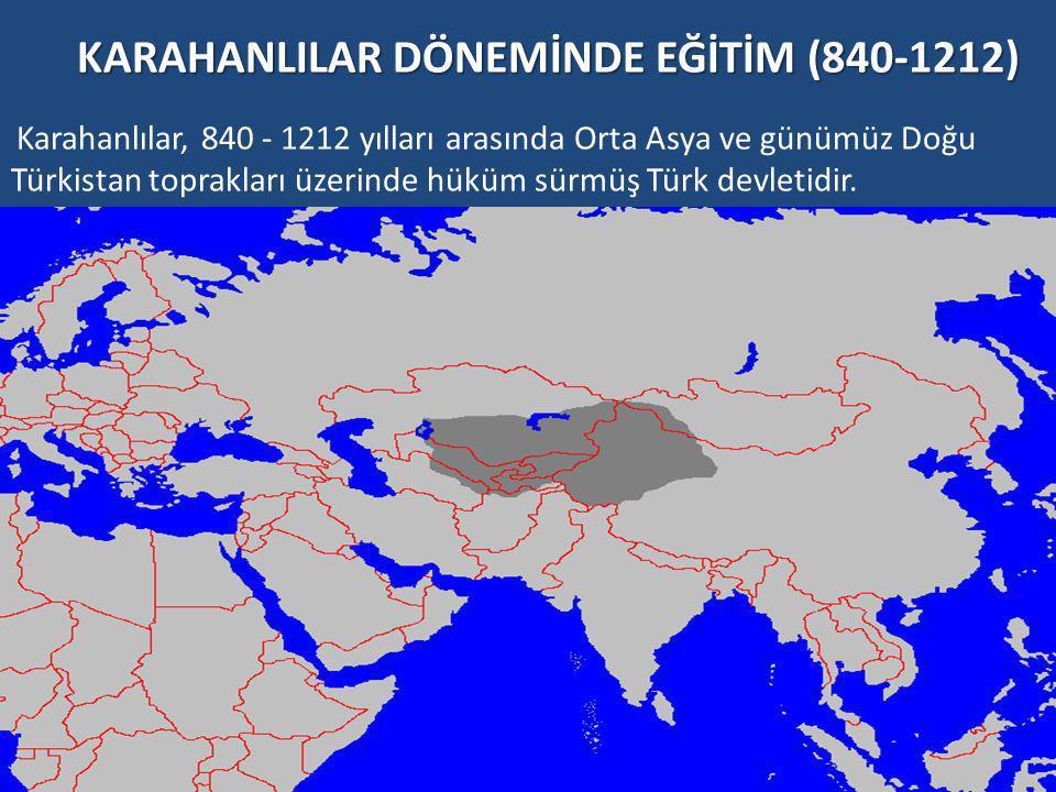 KARAHANLILAR DÖNEMİNDE EĞİTİM (840-1212) Karahanlılar, 840 - 1212 yılları arasında Orta Asya ve günümüz Doğu Türkistan toprakları üzerinde hüküm sürmüş Türk devletidir.