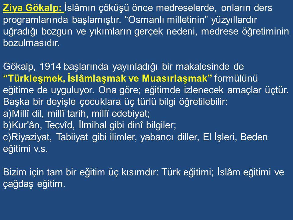 Ziya Gökalp: İslâmın çöküşü önce medreselerde, onların ders programlarında başlamıştır. Osmanlı milletinin yüzyıllardır uğradığı bozgun ve yıkımların gerçek nedeni, medrese öğretiminin bozulmasıdır.