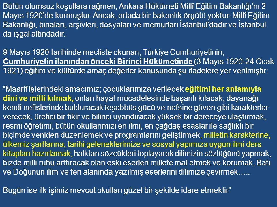 Bütün olumsuz koşullara rağmen, Ankara Hükümeti Millî Eğitim Bakanlığı'nı 2 Mayıs 1920'de kurmuştur. Ancak, ortada bir bakanlık örgütü yoktur. Millî Eğitim Bakanlığı, binaları, arşivleri, dosyaları ve memurları İstanbul'dadır ve İstanbul da işgal altındadır.