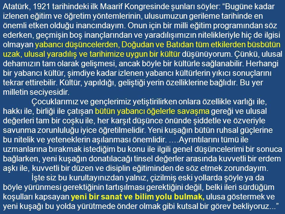 Atatürk, 1921 tarihindeki ilk Maarif Kongresinde şunları söyler: Bugüne kadar izlenen eğitim ve öğretim yöntemlerinin, ulusumuzun gerileme tarihinde en önemli etken olduğu inancındayım. Onun için bir milli eğitim programından söz ederken, geçmişin boş inançlarından ve yaradılışımızın nitelikleriyle hiç de ilgisi olmayan yabancı düşüncelerden, Doğudan ve Batıdan tüm etkilerden büsbütün uzak, ulusal yaradılış ve tarihimize uygun bir kültür düşünüyorum. Çünkü, ulusal dehamızın tam olarak gelişmesi, ancak böyle bir kültürle sağlanabilir. Herhangi bir yabancı kültür, şimdiye kadar izlenen yabancı kültürlerin yıkıcı sonuçlarını tekrar ettirebilir. Kültür, yapıldığı, geliştiği yerin özelliklerine bağlıdır. Bu yer milletin seciyesidir.