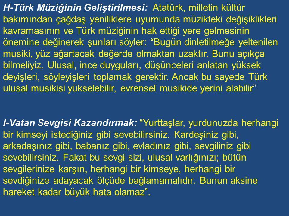 H-Türk Müziğinin Geliştirilmesi: Atatürk, milletin kültür bakımından çağdaş yeniliklere uyumunda müzikteki değişiklikleri kavramasının ve Türk müziğinin hak ettiği yere gelmesinin önemine değinerek şunları söyler: Bugün dinletilmeğe yeltenilen musiki, yüz ağartacak değerde olmaktan uzaktır. Bunu açıkça bilmeliyiz. Ulusal, ince duyguları, düşünceleri anlatan yüksek deyişleri, söyleyişleri toplamak gerektir. Ancak bu sayede Türk ulusal musikisi yükselebilir, evrensel musikide yerini alabilir
