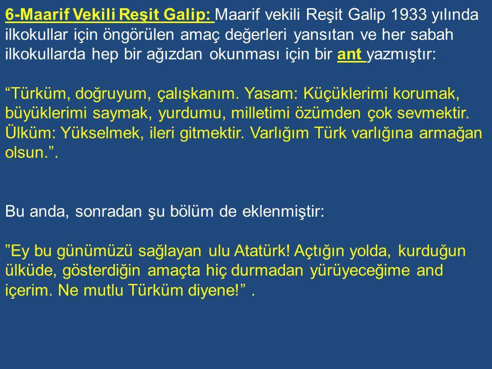 6-Maarif Vekili Reşit Galip: Maarif vekili Reşit Galip 1933 yılında ilkokullar için öngörülen amaç değerleri yansıtan ve her sabah ilkokullarda hep bir ağızdan okunması için bir ant yazmıştır: