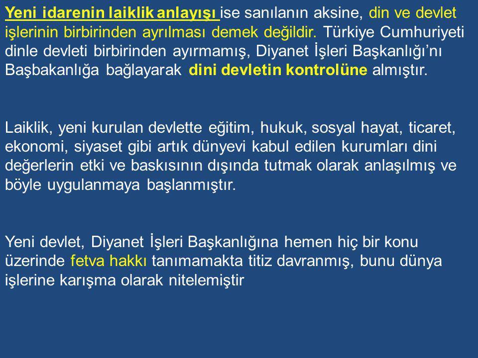 Yeni idarenin laiklik anlayışı ise sanılanın aksine, din ve devlet işlerinin birbirinden ayrılması demek değildir. Türkiye Cumhuriyeti dinle devleti birbirinden ayırmamış, Diyanet İşleri Başkanlığı'nı Başbakanlığa bağlayarak dini devletin kontrolüne almıştır.