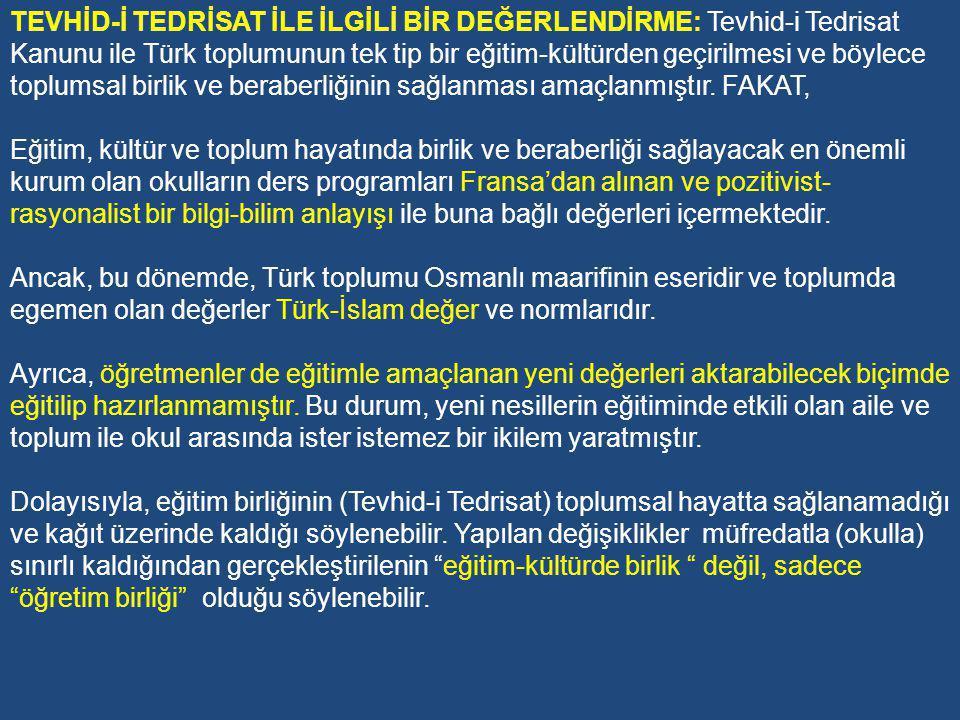TEVHİD-İ TEDRİSAT İLE İLGİLİ BİR DEĞERLENDİRME: Tevhid-i Tedrisat Kanunu ile Türk toplumunun tek tip bir eğitim-kültürden geçirilmesi ve böylece toplumsal birlik ve beraberliğinin sağlanması amaçlanmıştır. FAKAT,