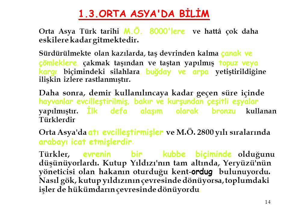1.3.ORTA ASYA DA BİLİM Orta Asya Türk tarihi M.Ö. 8000 lere ve hattâ çok daha. eskilere kadar gitmektedir.