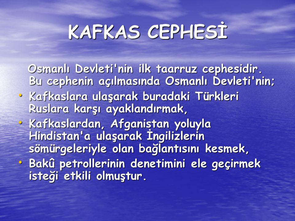 KAFKAS CEPHESİ Osmanlı Devleti nin ilk taarruz cephesidir. Bu cephenin açılmasında Osmanlı Devleti nin;