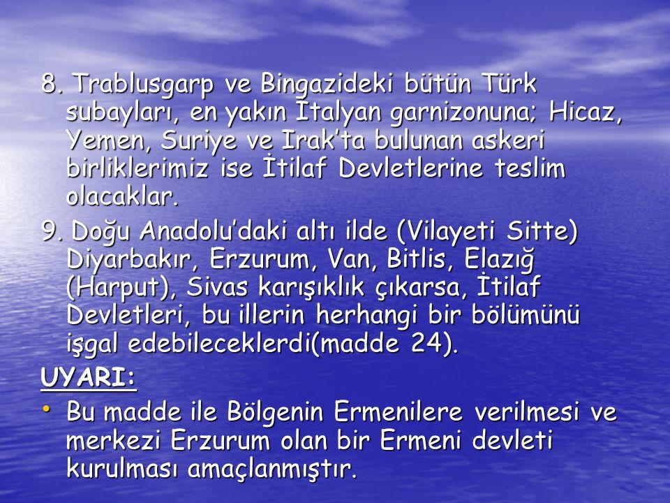 8. Trablusgarp ve Bingazideki bütün Türk subayları, en yakın İtalyan garnizonuna; Hicaz, Yemen, Suriye ve Irak'ta bulunan askeri birliklerimiz ise İtilaf Devletlerine teslim olacaklar.