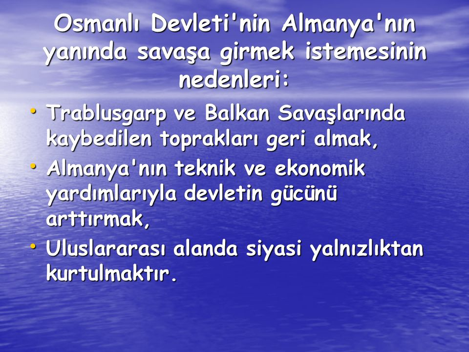 Osmanlı Devleti nin Almanya nın yanında savaşa girmek istemesinin nedenleri: