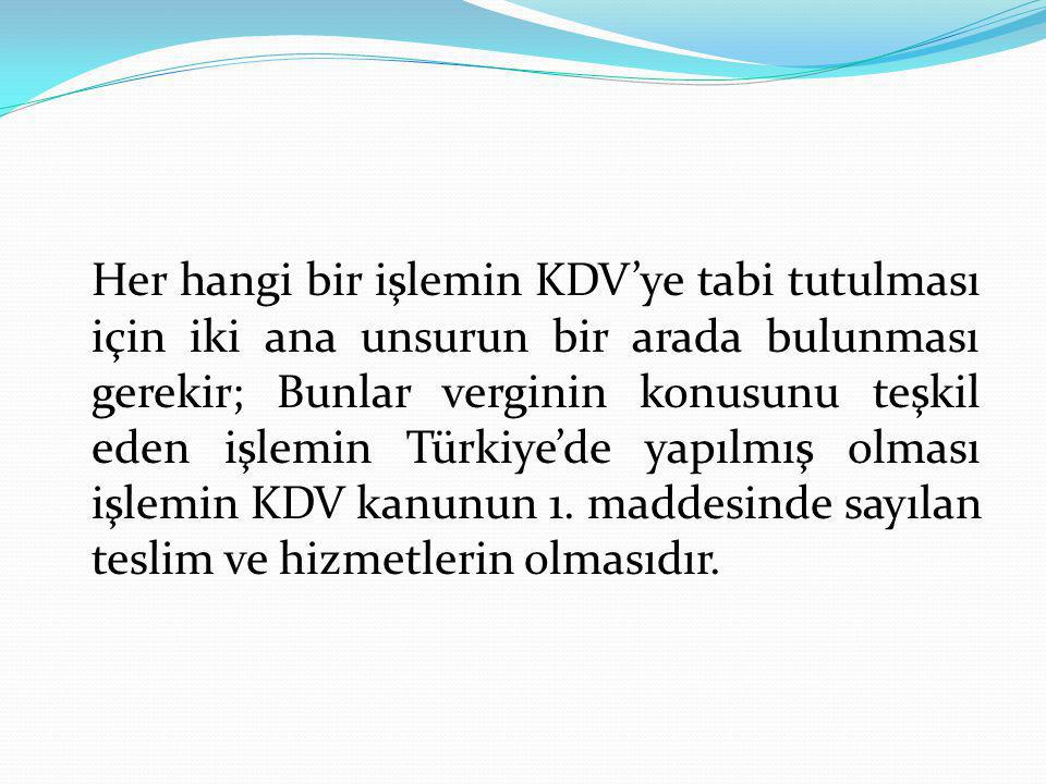 Her hangi bir işlemin KDV'ye tabi tutulması için iki ana unsurun bir arada bulunması gerekir; Bunlar verginin konusunu teşkil eden işlemin Türkiye'de yapılmış olması işlemin KDV kanunun 1.