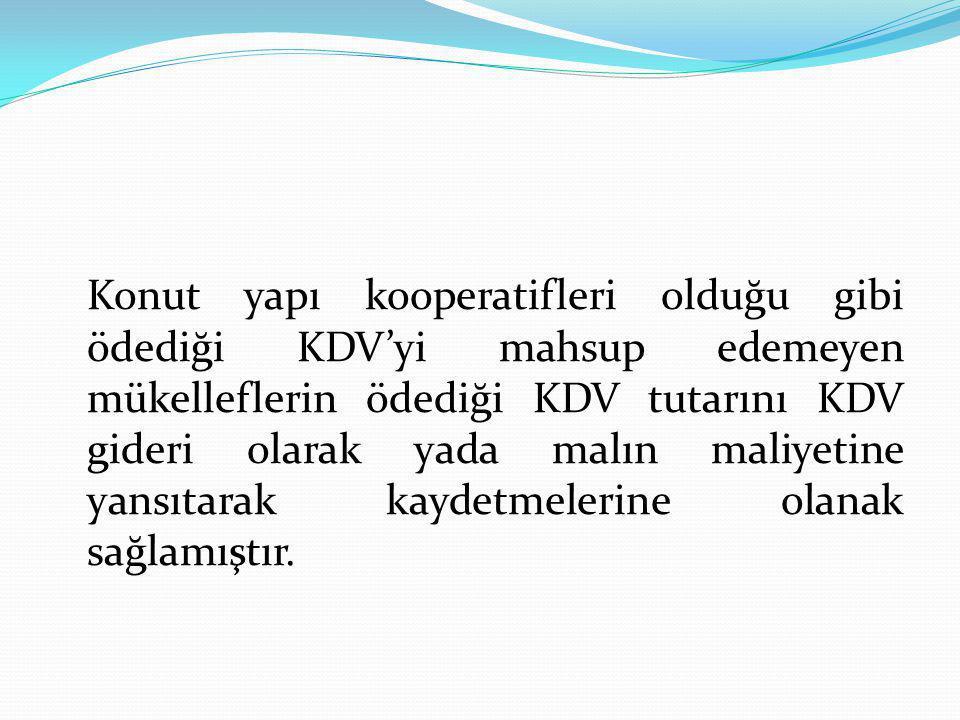 Konut yapı kooperatifleri olduğu gibi ödediği KDV'yi mahsup edemeyen mükelleflerin ödediği KDV tutarını KDV gideri olarak yada malın maliyetine yansıtarak kaydetmelerine olanak sağlamıştır.