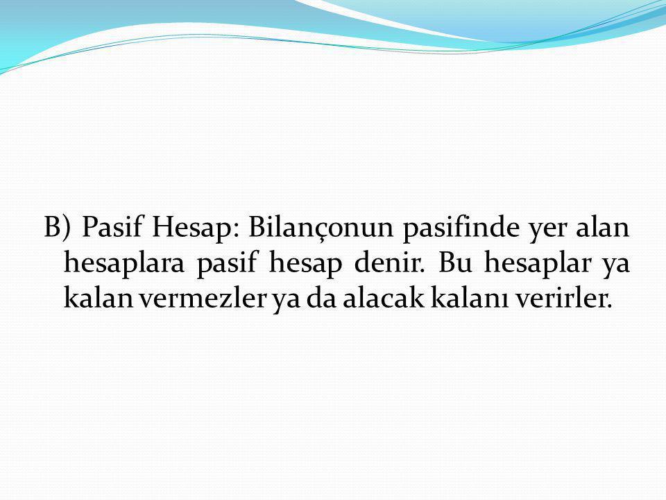 B) Pasif Hesap: Bilançonun pasifinde yer alan hesaplara pasif hesap denir.