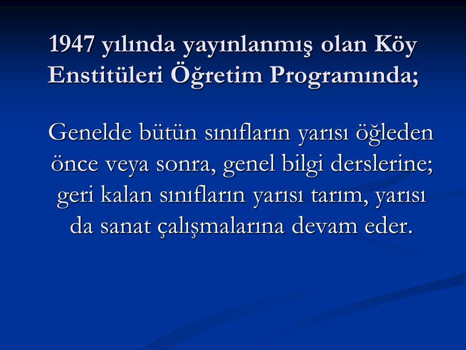 1947 yılında yayınlanmış olan Köy Enstitüleri Öğretim Programında;