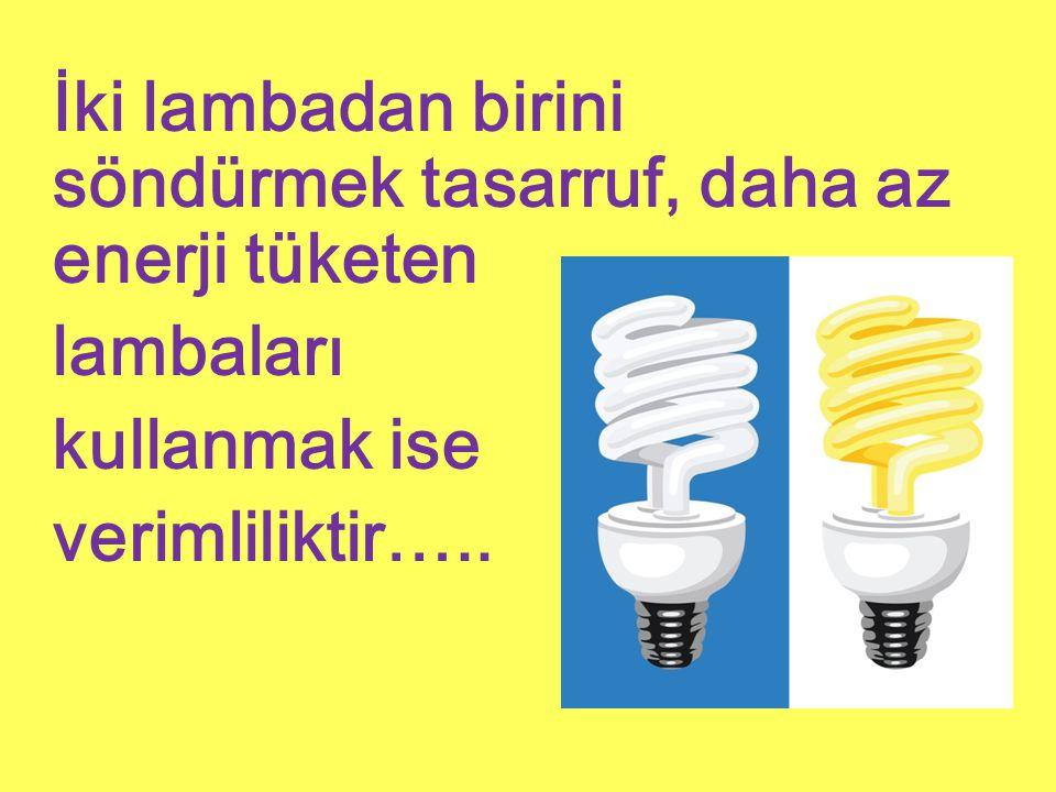 İki lambadan birini söndürmek tasarruf, daha az enerji tüketen lambaları kullanmak ise verimliliktir…..
