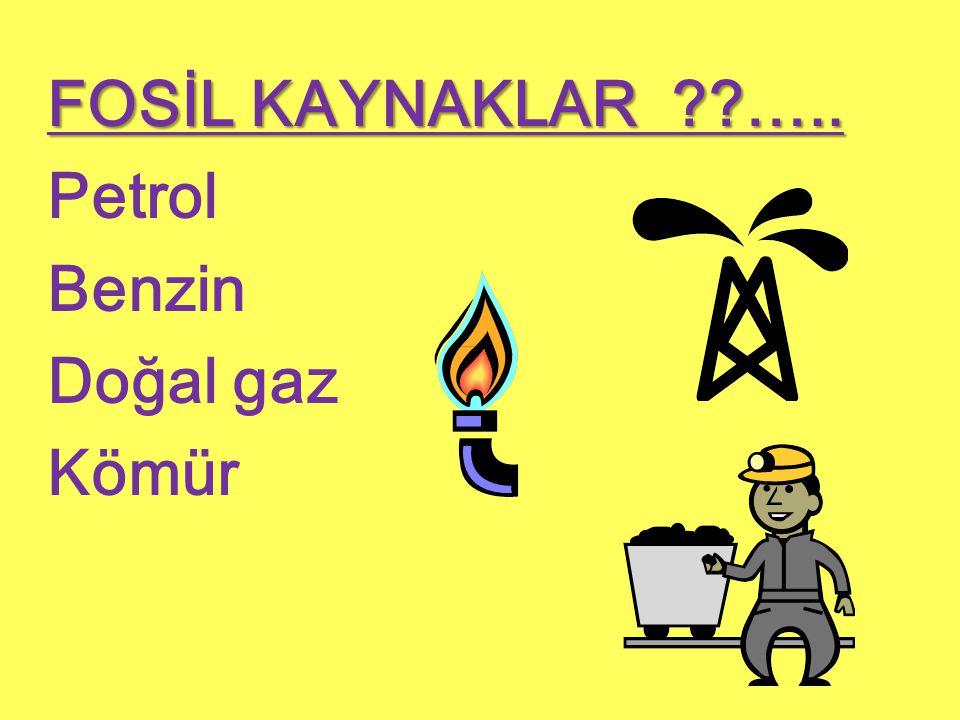 FOSİL KAYNAKLAR ….. Petrol Benzin Doğal gaz Kömür