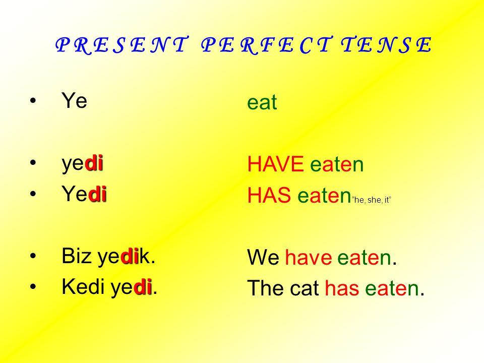 P R E S E N T P E R F E C T T E N S E Ye eat yedi HAVE eaten Yedi