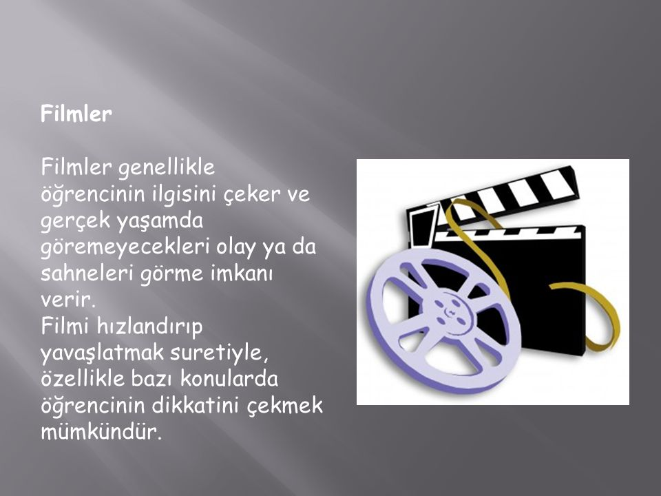 Filmler Filmler genellikle öğrencinin ilgisini çeker ve gerçek yaşamda göremeyecekleri olay ya da sahneleri görme imkanı verir.