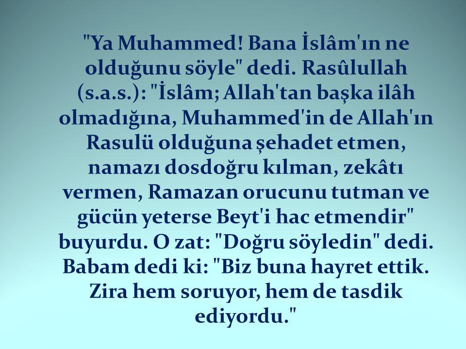 Ya Muhammed. Bana İslâm ın ne olduğunu söyle dedi. Rasûlullah (s. a