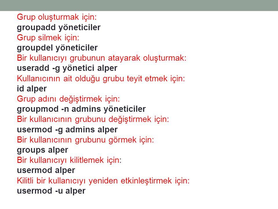 Grup oluşturmak için: groupadd yöneticiler Grup silmek için: groupdel yöneticiler Bir kullanıcıyı grubunun atayarak oluşturmak: useradd -g yönetici alper Kullanıcının ait olduğu grubu teyit etmek için: id alper Grup adını değiştirmek için: groupmod -n admins yöneticiler Bir kullanıcının grubunu değiştirmek için: usermod -g admins alper Bir kullanıcının grubunu görmek için: groups alper Bir kullanıcıyı kilitlemek için: usermod alper Kilitli bir kullanıcıyı yeniden etkinleştirmek için: usermod -u alper