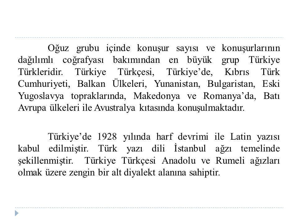 Oğuz grubu içinde konuşur sayısı ve konuşurlarının dağılımlı coğrafyası bakımından en büyük grup Türkiye Türkleridir.