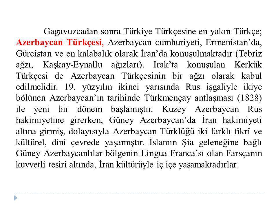 Gagavuzcadan sonra Türkiye Türkçesine en yakın Türkçe; Azerbaycan Türkçesi, Azerbaycan cumhuriyeti, Ermenistan'da, Gürcistan ve en kalabalık olarak İran'da konuşulmaktadır (Tebriz ağzı, Kaşkay-Eynallu ağızları).