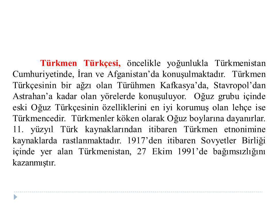 Türkmen Türkçesi, öncelikle yoğunlukla Türkmenistan Cumhuriyetinde, İran ve Afganistan'da konuşulmaktadır.