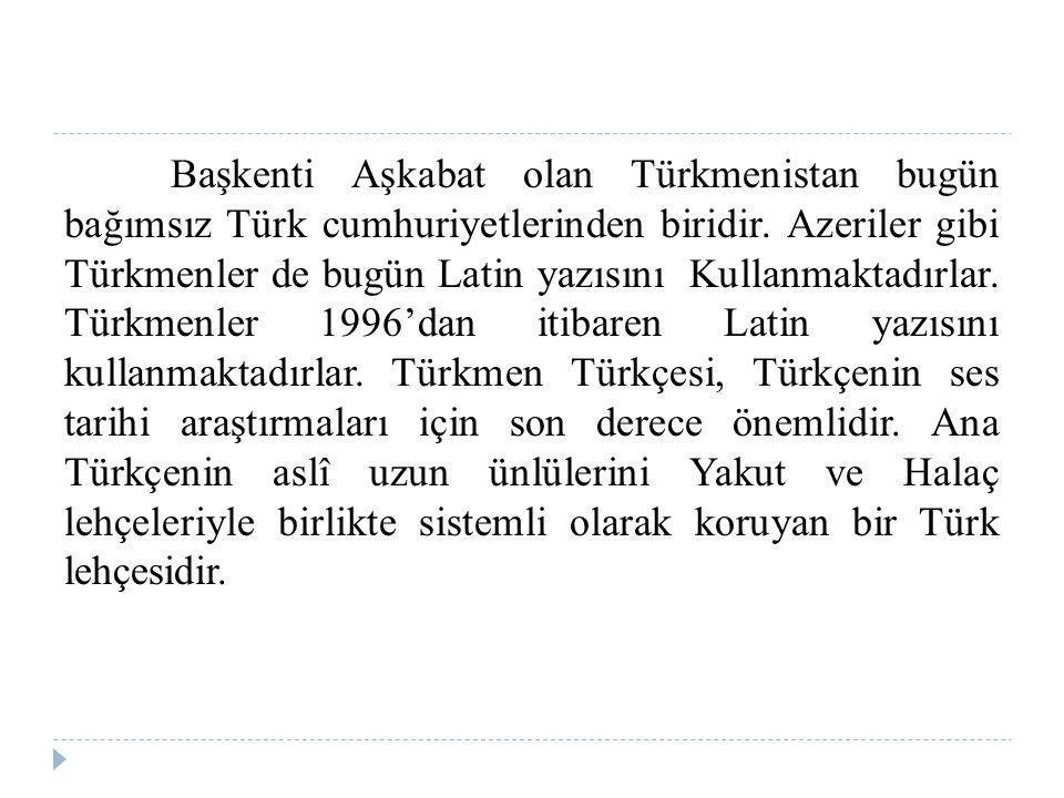 Başkenti Aşkabat olan Türkmenistan bugün bağımsız Türk cumhuriyetlerinden biridir.