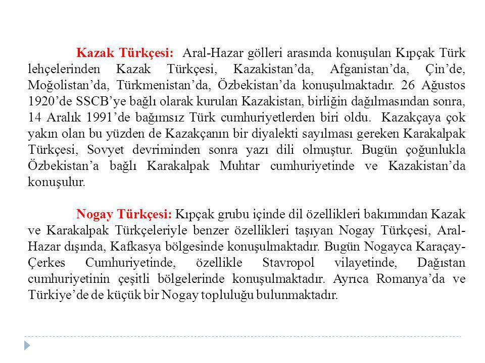 Kazak Türkçesi: Aral-Hazar gölleri arasında konuşulan Kıpçak Türk lehçelerinden Kazak Türkçesi, Kazakistan'da, Afganistan'da, Çin'de, Moğolistan'da, Türkmenistan'da, Özbekistan'da konuşulmaktadır. 26 Ağustos 1920'de SSCB'ye bağlı olarak kurulan Kazakistan, birliğin dağılmasından sonra, 14 Aralık 1991'de bağımsız Türk cumhuriyetlerden biri oldu. Kazakçaya çok yakın olan bu yüzden de Kazakçanın bir diyalekti sayılması gereken Karakalpak Türkçesi, Sovyet devriminden sonra yazı dili olmuştur. Bugün çoğunlukla Özbekistan'a bağlı Karakalpak Muhtar cumhuriyetinde ve Kazakistan'da konuşulur.