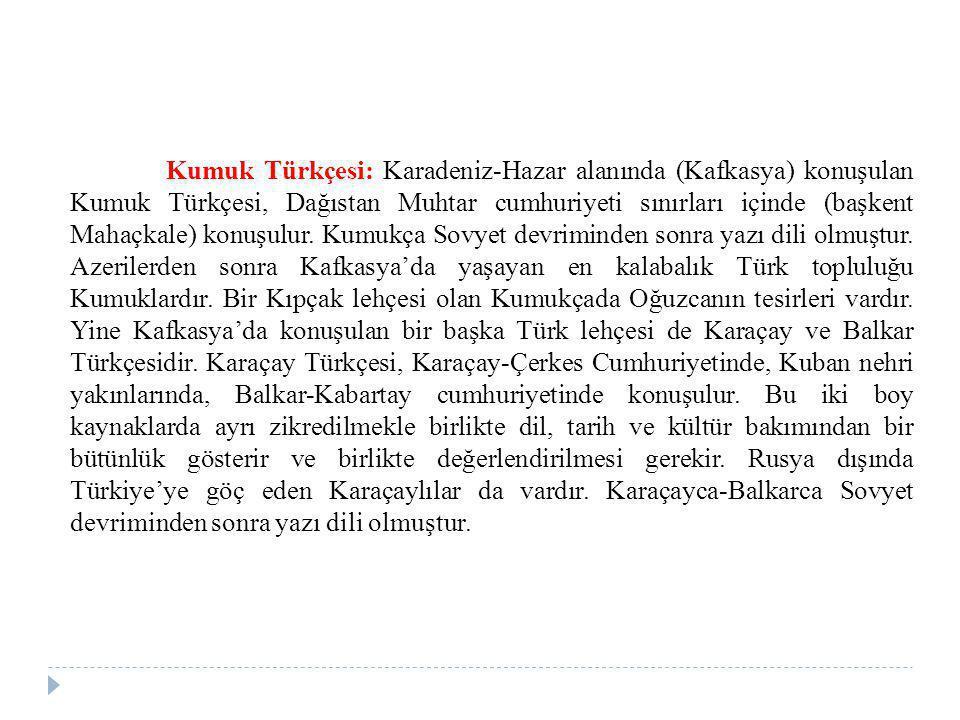 Kumuk Türkçesi: Karadeniz-Hazar alanında (Kafkasya) konuşulan Kumuk Türkçesi, Dağıstan Muhtar cumhuriyeti sınırları içinde (başkent Mahaçkale) konuşulur.