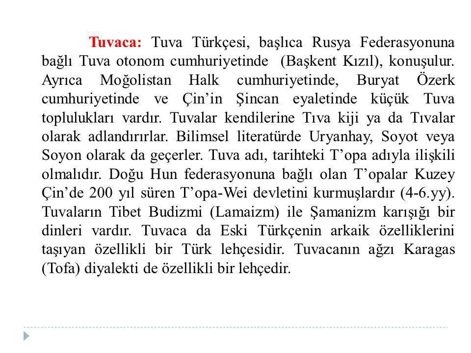 Tuvaca: Tuva Türkçesi, başlıca Rusya Federasyonuna bağlı Tuva otonom cumhuriyetinde (Başkent Kızıl), konuşulur.
