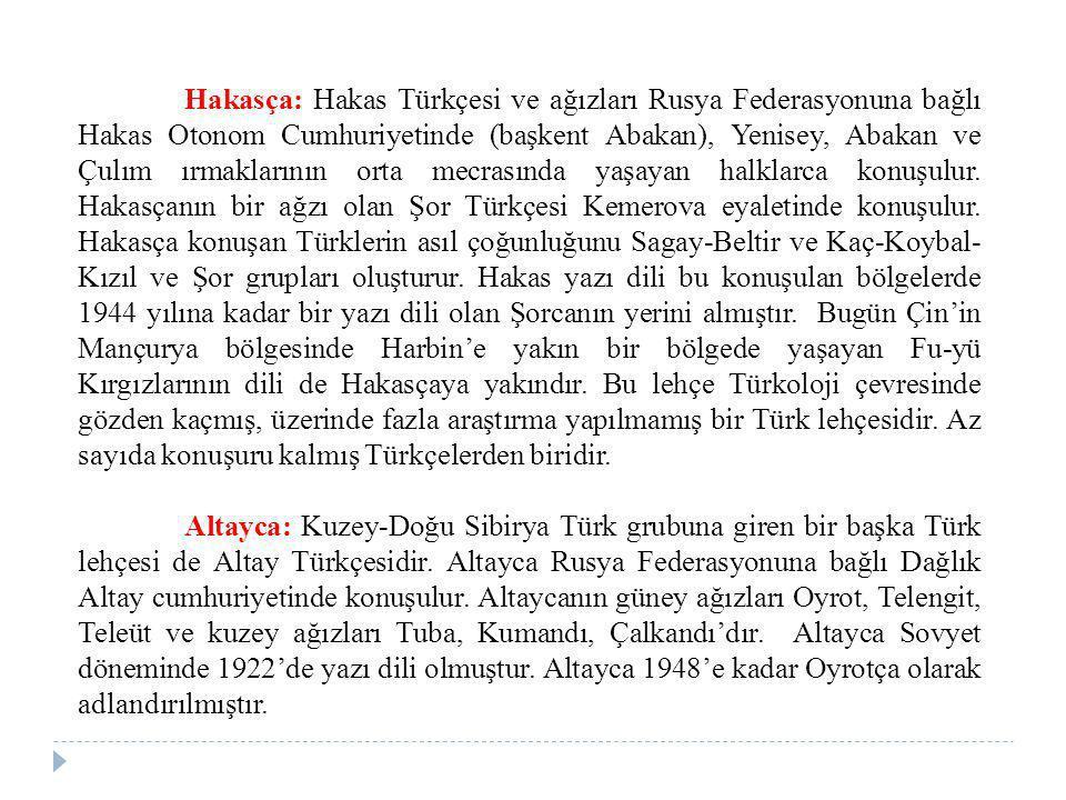 Hakasça: Hakas Türkçesi ve ağızları Rusya Federasyonuna bağlı Hakas Otonom Cumhuriyetinde (başkent Abakan), Yenisey, Abakan ve Çulım ırmaklarının orta mecrasında yaşayan halklarca konuşulur. Hakasçanın bir ağzı olan Şor Türkçesi Kemerova eyaletinde konuşulur. Hakasça konuşan Türklerin asıl çoğunluğunu Sagay-Beltir ve Kaç-Koybal-Kızıl ve Şor grupları oluşturur. Hakas yazı dili bu konuşulan bölgelerde 1944 yılına kadar bir yazı dili olan Şorcanın yerini almıştır. Bugün Çin'in Mançurya bölgesinde Harbin'e yakın bir bölgede yaşayan Fu-yü Kırgızlarının dili de Hakasçaya yakındır. Bu lehçe Türkoloji çevresinde gözden kaçmış, üzerinde fazla araştırma yapılmamış bir Türk lehçesidir. Az sayıda konuşuru kalmış Türkçelerden biridir.
