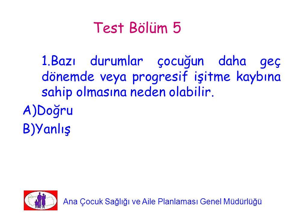Test Bölüm 5 1.Bazı durumlar çocuğun daha geç dönemde veya progresif işitme kaybına sahip olmasına neden olabilir. A)Doğru B)Yanlış