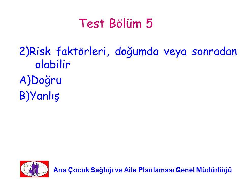 Test Bölüm 5 2)Risk faktörleri, doğumda veya sonradan olabilir A)Doğru B)Yanlış Ana Çocuk Sağlığı ve Aile Planlaması Genel Müdürlüğü.
