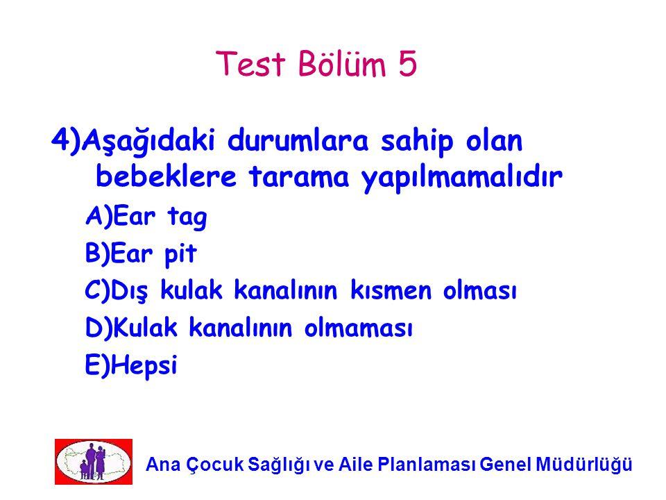 Test Bölüm 5 4)Aşağıdaki durumlara sahip olan bebeklere tarama yapılmamalıdır. A)Ear tag. B)Ear pit.