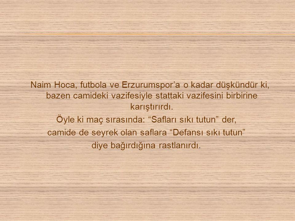 Naim Hoca, futbola ve Erzurumspor'a o kadar düşkündür ki, bazen camideki vazifesiyle stattaki vazifesini birbirine karıştırırdı.