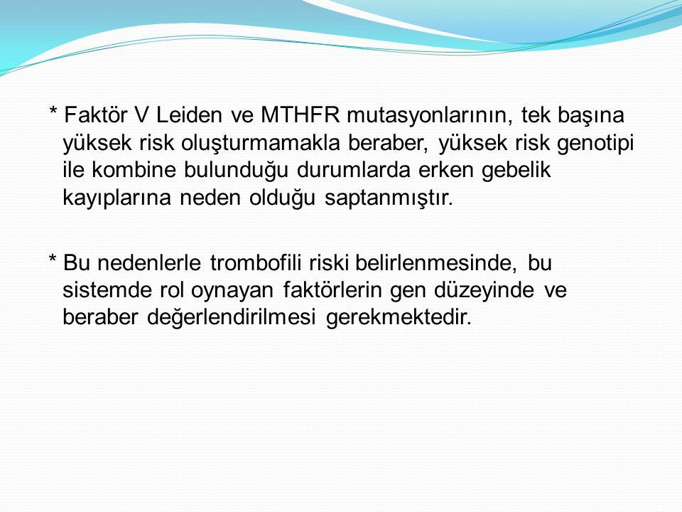 * Faktör V Leiden ve MTHFR mutasyonlarının, tek başına yüksek risk oluşturmamakla beraber, yüksek risk genotipi ile kombine bulunduğu durumlarda erken gebelik kayıplarına neden olduğu saptanmıştır.